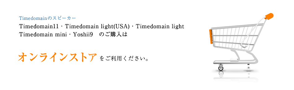 TimedomainのスピーカーTimedomain11,Timedomain light(USA),Timedomain light,Timedomain mini,Yoshii9のご購入はオンラインストアをご利用ください。